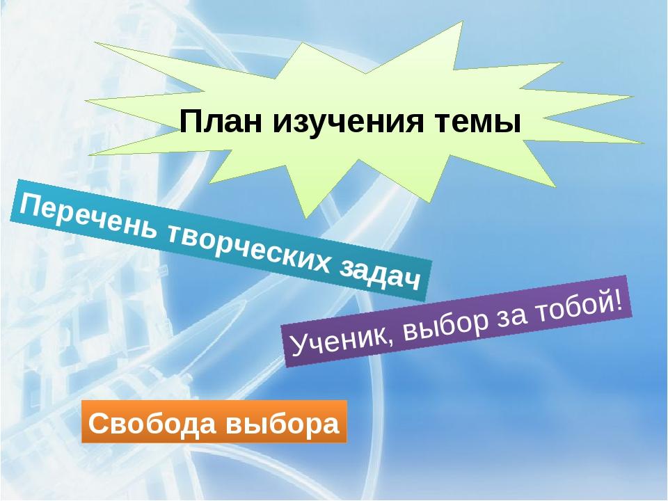 План изучения темы Перечень творческих задач Ученик, выбор за тобой! Свобода...