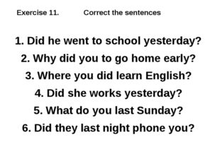 Exercise 11. Correct the sentences 1. Did he went to school yesterday? 2. Why