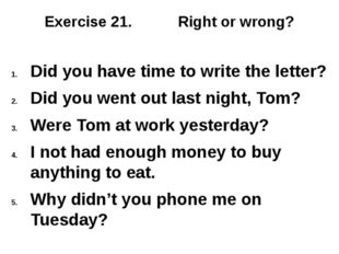 Exercise 21. Right or wrong? Did you have time to write the letter? Did you w
