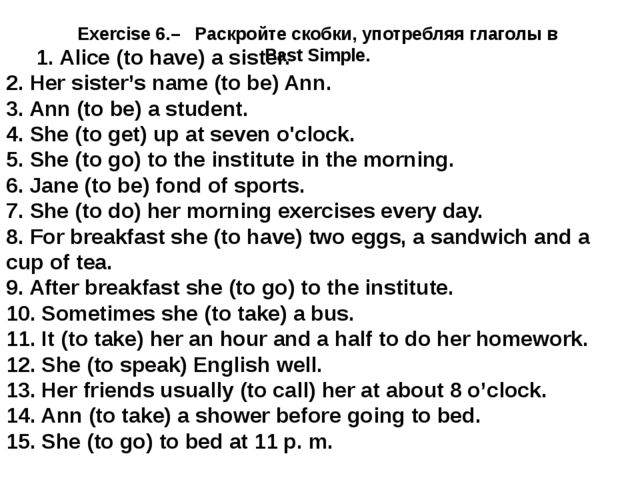 Exercise 6.– Раскройте скобки, употребляя глаголы в Past Simple. 1. Alice (to...