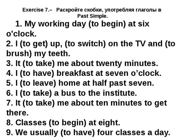 Exercise 7.– Раскройте скобки, употребляя глаголы в Past Simple. 1. My workin...