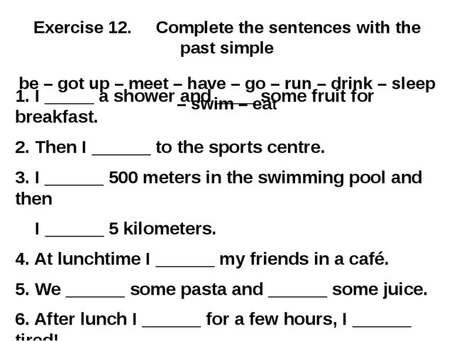 Exercise 12. Complete the sentences with the past simple be – got up – meet –...