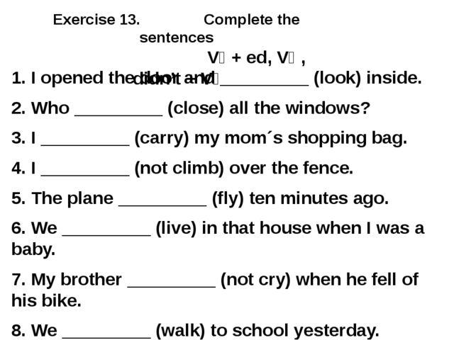 Exercise 13. Complete the sentences V₁ + ed, V₂ , didn't + V₁ 1. I opened the...