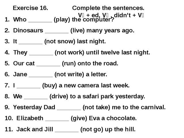 Exercise 16. Complete the sentences. V₁ + ed, V₂ , didn't + V₁ 1. Who _______...