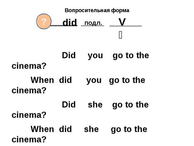 Вопросительная форма ‗‗‗‗‗‗‗‗ подл. ‗‗‗‗‗‗‗‗‗ Did you go to the cinema? When...