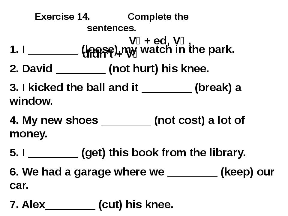 Exercise 14. Complete the sentences. V₁ + ed, V₂ , didn't + V₁ 1. I ________...