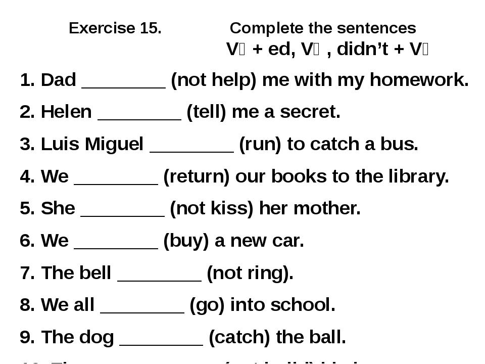 Exercise 15. Complete the sentences V₁ + ed, V₂ , didn't + V₁ 1. Dad ________...