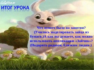 Что нового было на занятии? (Учились моделировать зайца из бумаги.)А как вы д