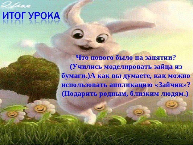 Что нового было на занятии? (Учились моделировать зайца из бумаги.)А как вы д...