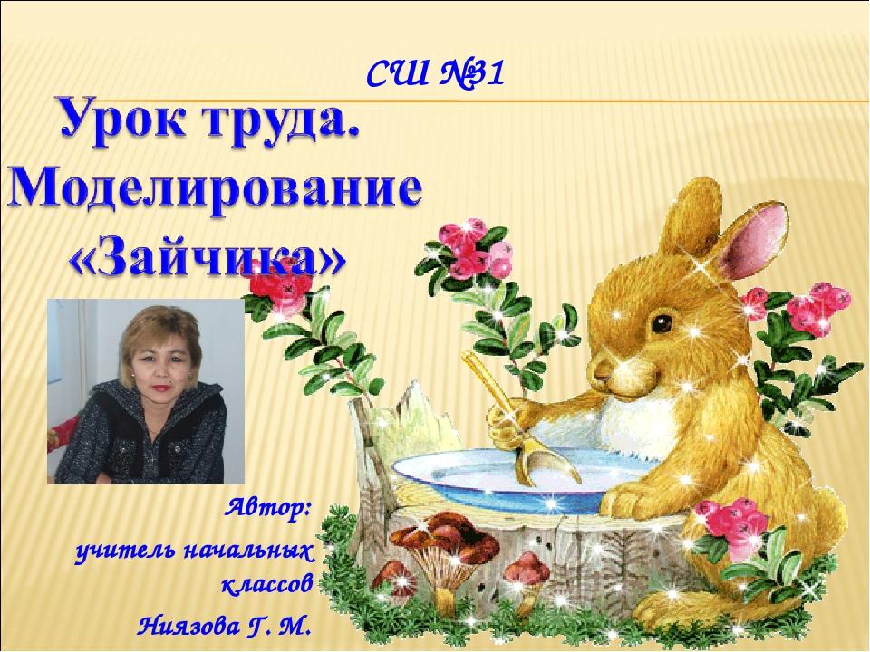 Автор: учитель начальных классов Ниязова Г. М. СШ №31