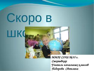 Скоро в школу МАОУ СОШ № 35 г. Сыктывкар Учитель начальных классов Подорова С