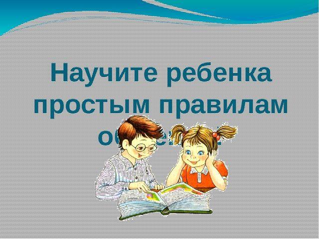 Научите ребенка простым правилам общения!