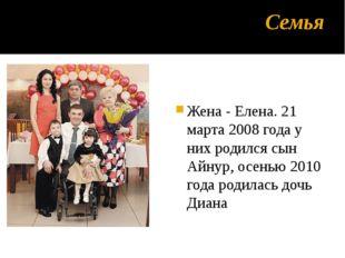 Семья Жена - Елена. 21 марта 2008 года у них родился сын Айнур, осенью 2010 г