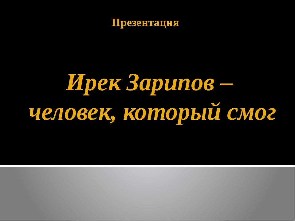Ирек Зарипов – человек, который смог Презентация
