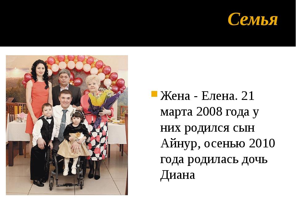 Семья Жена - Елена. 21 марта 2008 года у них родился сын Айнур, осенью 2010 г...