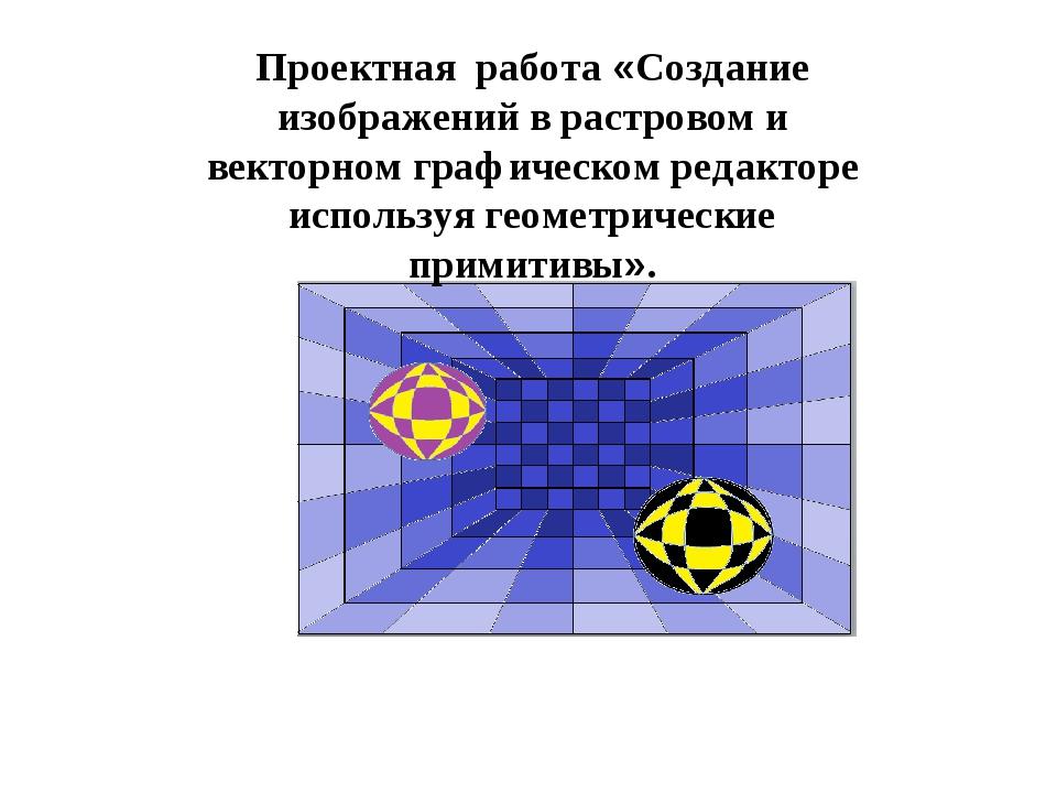 Проектная работа «Создание изображений в растровом и векторном графическом р...