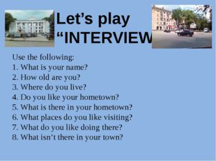 "Let's play ""INTERVIEW"" Use the following: 1. What is your name? 2. How old a"
