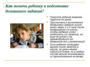 Как помочь ребенку в подготовке домашнего задания? Приучите ребенка вовремя с