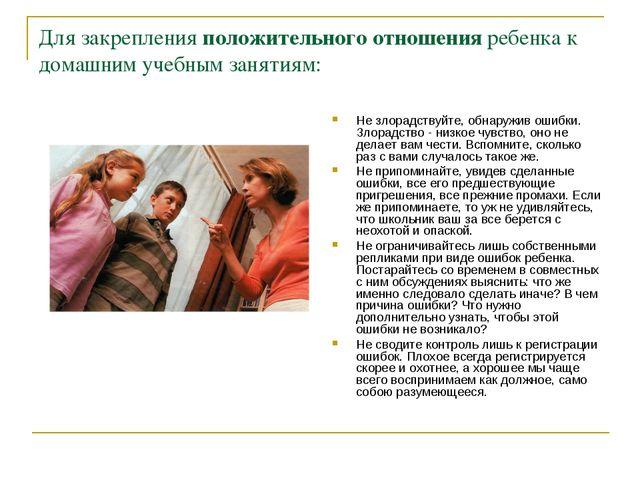 Для закрепления положительного отношения ребенка к домашним учебным занятиям:...
