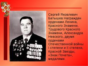 Сергей Яковлевич Батышев Награжден орденами Ленина, Красного Знамени, Трудово