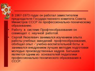 В 1967-1973 годах он работал заместителем председателя Государственного комит