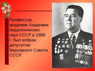Профессор, академик Академии педагогических наук СССР в 1989 г. был избран де