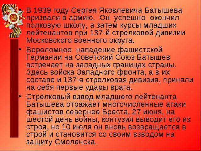 В 1939 году Сергея Яковлевича Батышева призвали в армию. Он успешно окончил п...