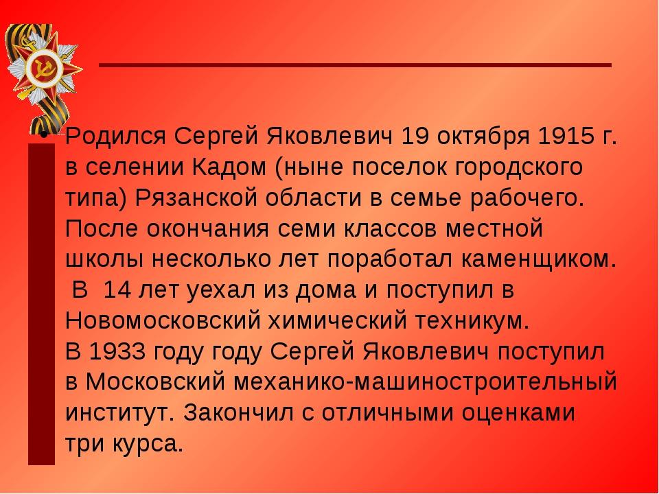 Родился Сергей Яковлевич 19 октября 1915 г. в селении Кадом (ныне поселок гор...