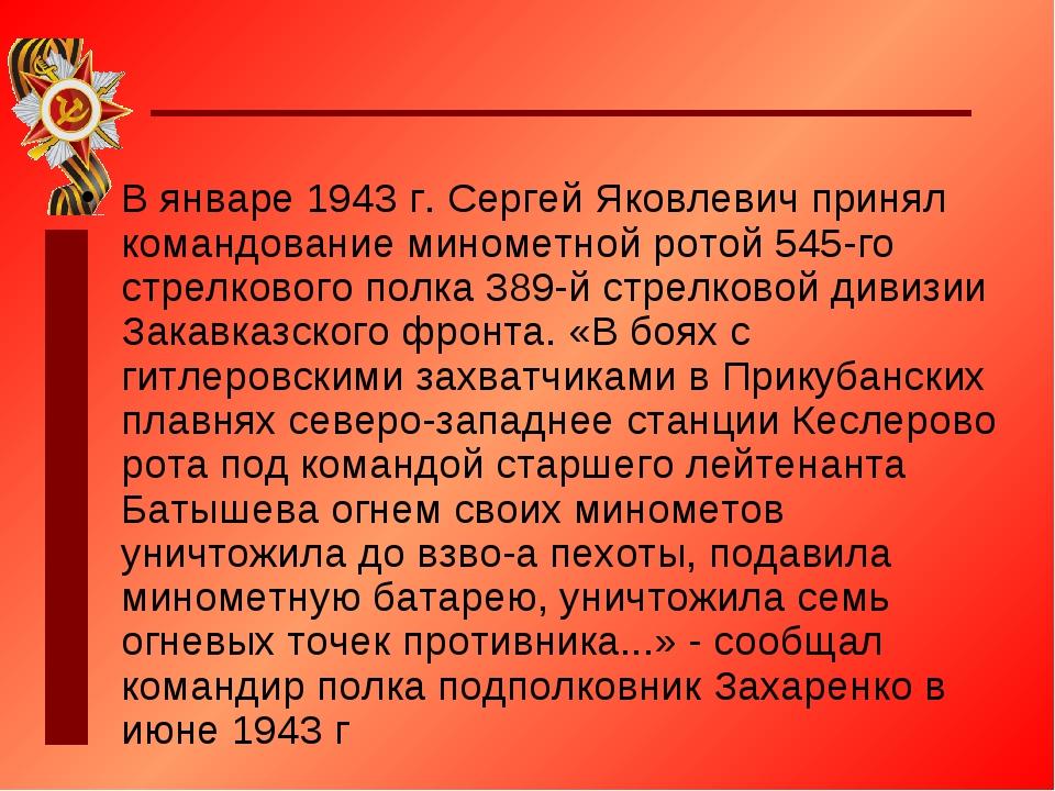 В январе 1943 г. Сергей Яковлевич принял командование минометной ротой 545-го...