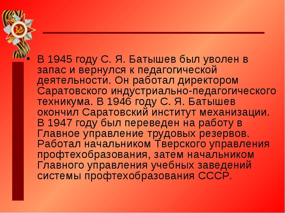 В 1945 году С. Я. Батышев был уволен в запас и вернулся к педагогической деят...
