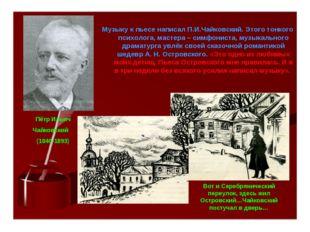 Музыку к пьесе написал П.И.Чайковский. Этого тонкого психолога, мастера – сим