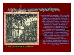 Александр Николаевич Островский родился в 1823 году в Москве: в Замоскворечь