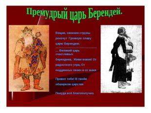 Вещие, звонкие струны рокочут Громкую славу царю Берендею. ……………………………………… Ве