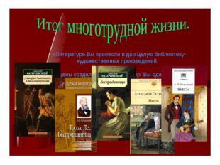 «Литературе Вы принесли в дар целую библиотеку художественных произведений.