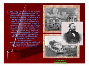В 1840 году Островский поступил на юридический факультет Московского универси