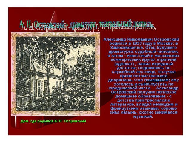 Александр Николаевич Островский родился в 1823 году в Москве: в Замоскворечь...