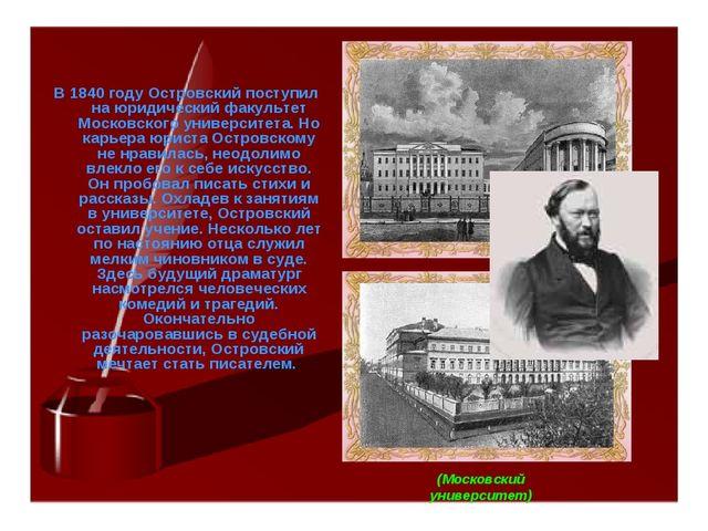 В 1840 году Островский поступил на юридический факультет Московского универси...