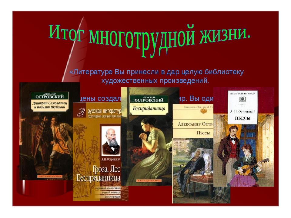 «Литературе Вы принесли в дар целую библиотеку художественных произведений....