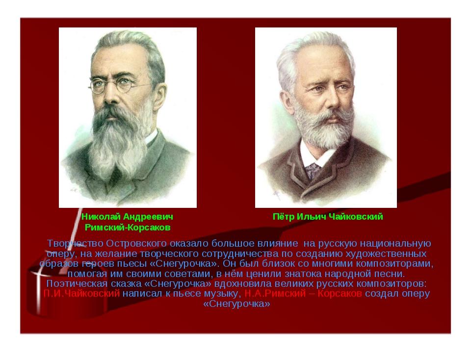 Творчество Островского оказало большое влияние на русскую национальную оперу...