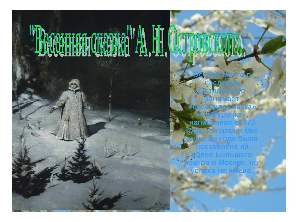 Особое место в наследии Островского занимает «весенняя сказка» «Снегурочка»,...