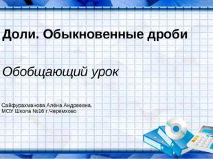 Доли. Обыкновенные дроби Обобщающий урок Сайфурахманова Алёна Андреевна, МОУ