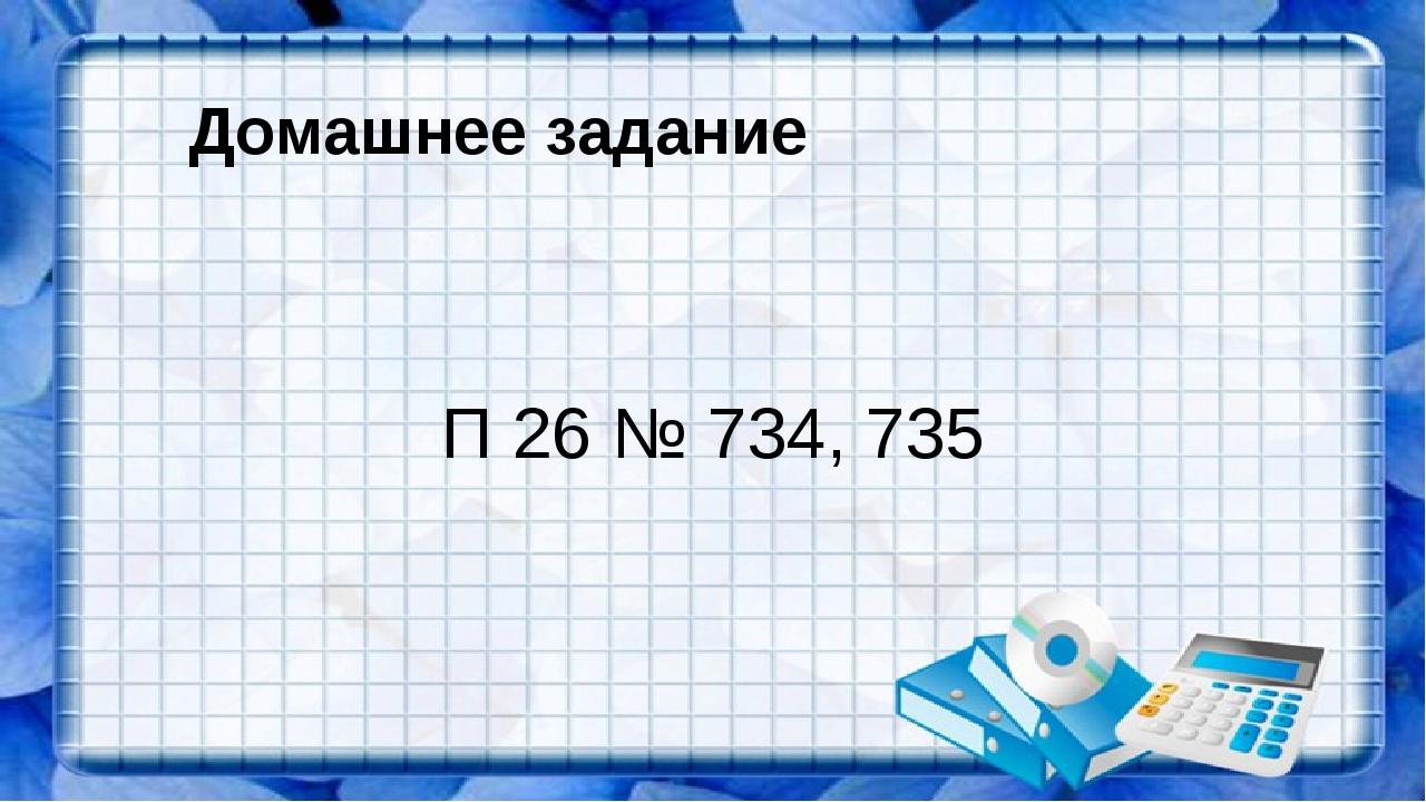 Домашнее задание П 26 № 734, 735