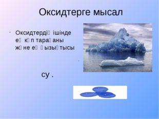 Оксидтерге мысал Оксидтердің ішінде ең көп тарағаны және ең қызықтысы . су .