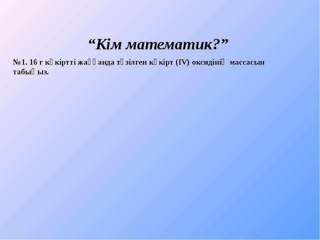 """""""Кім математик?"""" №1. 16 г күкіртті жаққанда түзілген күкірт (IV) оксидінің м..."""