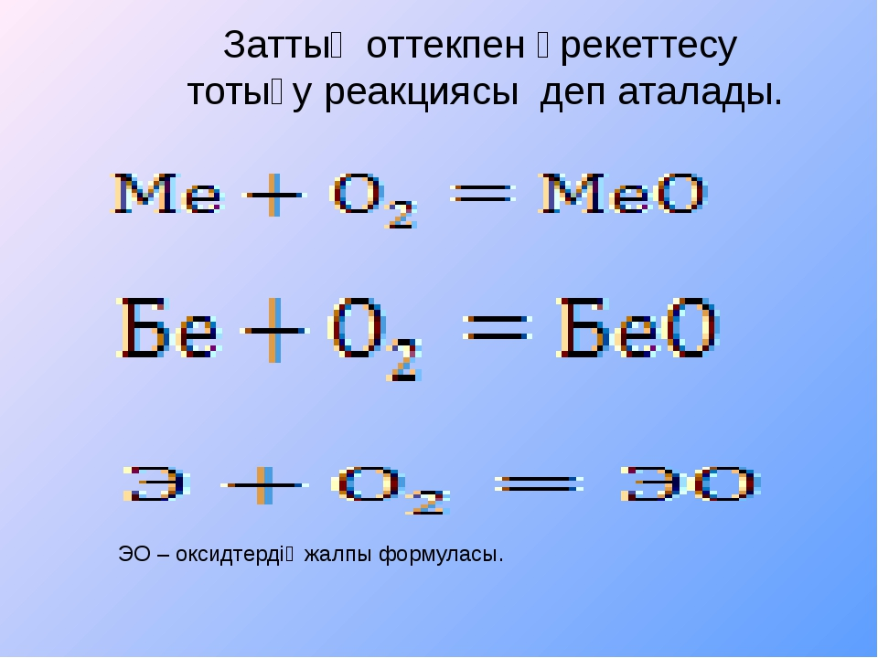 Заттың оттекпен әрекеттесу тотығу реакциясы деп аталады. ЭО – оксидтердің жа...