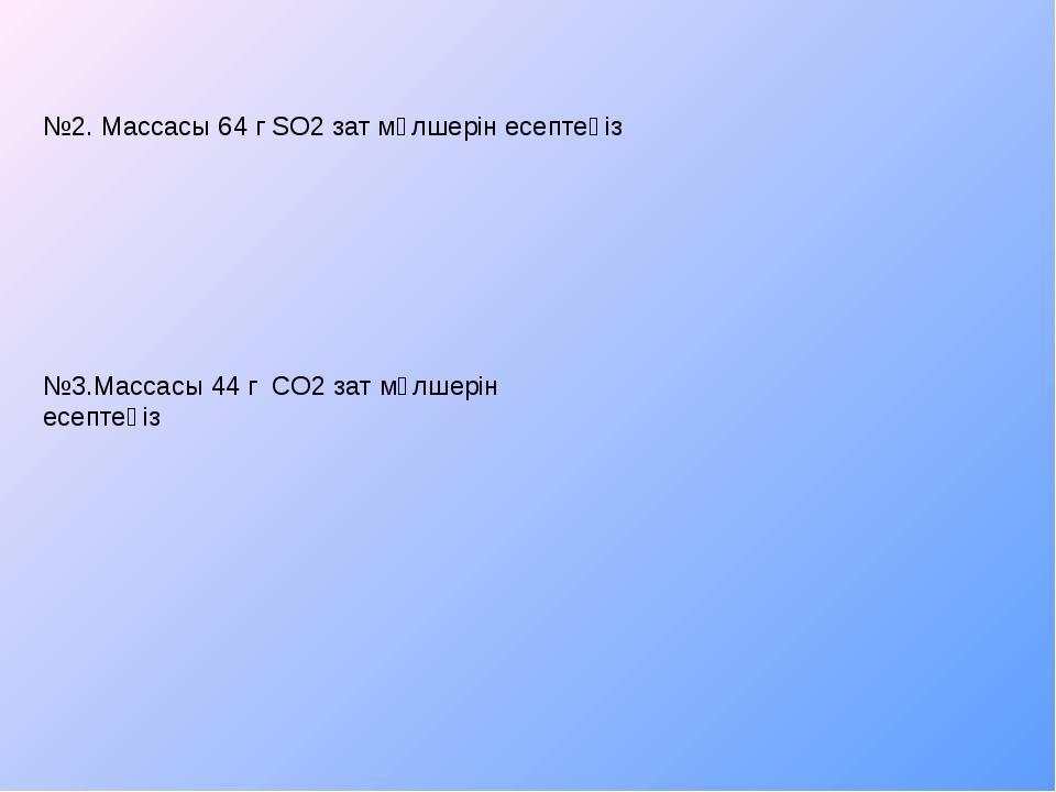 №2. Массасы 64 г SO2 зат мөлшерін есептеңіз №3.Массасы 44 г CO2 зат мөлшерін...