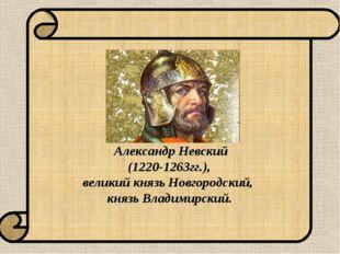 Александр Невский (1220-1263гг.), великий князь Новгородский, князь Владимир