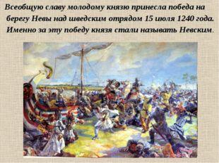 Всеобщую славу молодому князю принесла победа на берегу Невы над шведским от