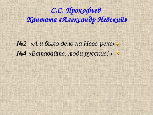 С.С. Прокофьев Кантата «Александр Невский» №2 «А и было дело на Неве-реке» №4...