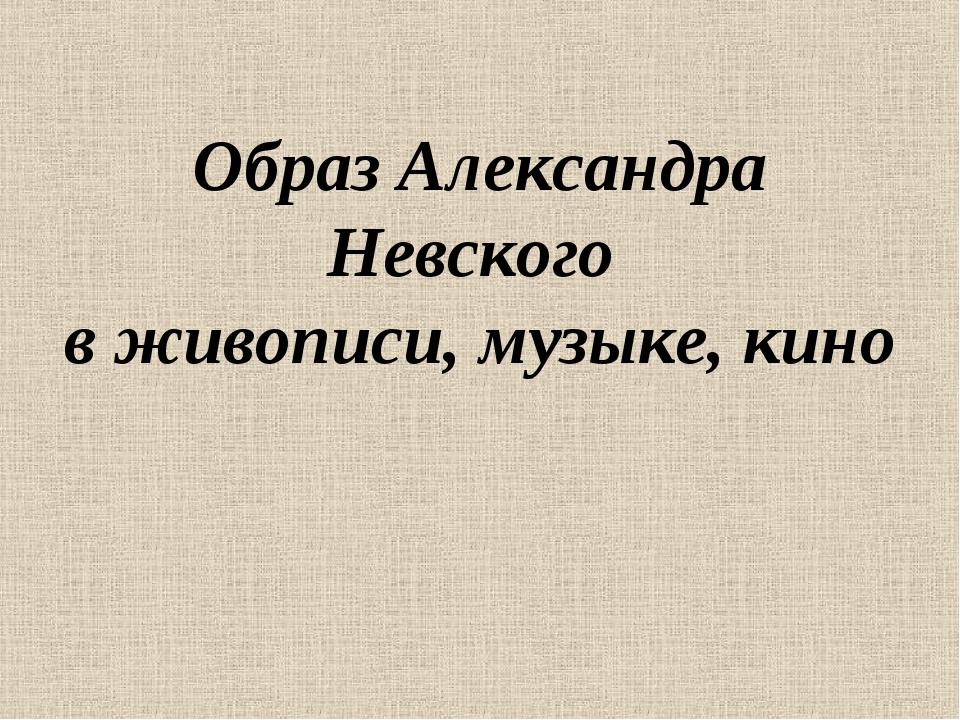 Образ Александра Невского в живописи, музыке, кино